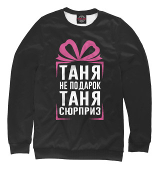 Одежда с принтом Таня не подарок - Таня сюрприз