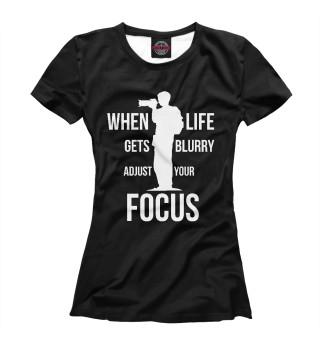 Футболка женская When life gets blurry, adjust your Focus